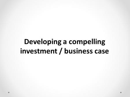 Developing a compelling investment / business case