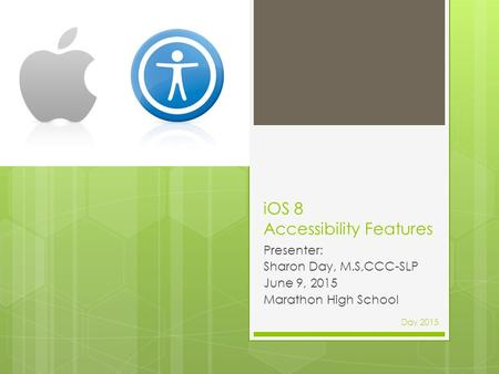 IOS 8 Accessibility Features Presenter: Sharon Day, M.S,CCC-SLP June 9, 2015 Marathon High School Day 2015.