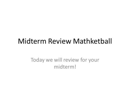 Midterm Review Mathketball Today we will review for your midterm!