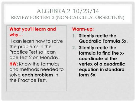 ALGEBRA 2 10/23/14 REVIEW FOR TEST 2 (NON-CALCULATOR SECTION) What you'll learn and why… I can learn how to solve the problems in the Practice Test so.