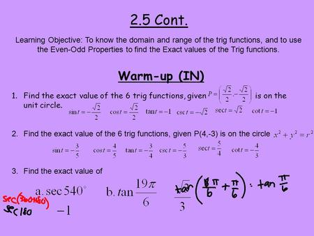 2.5 Cont. Warm-up (IN) Learning Objective: To know the domain and range of the trig functions, and to use the Even-Odd Properties to find the Exact values.