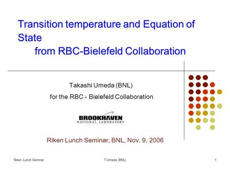 Riken Lunch SeminarT.Umeda (BNL)1 Transition temperature and Equation of State from RBC-Bielefeld Collaboration Takashi Umeda (BNL) for the RBC - Bielefeld.