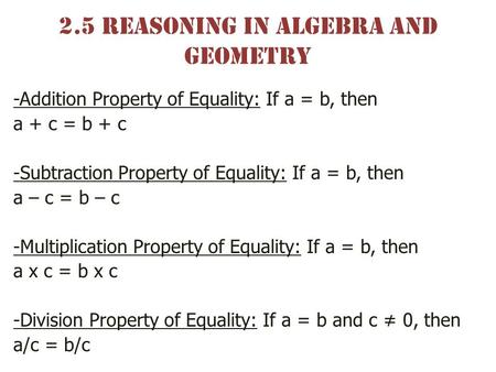 2.5 Reasoning in Algebra and geometry -Addition Property of Equality: If a = b, then a + c = b + c -Subtraction Property of Equality: If a = b, then a.