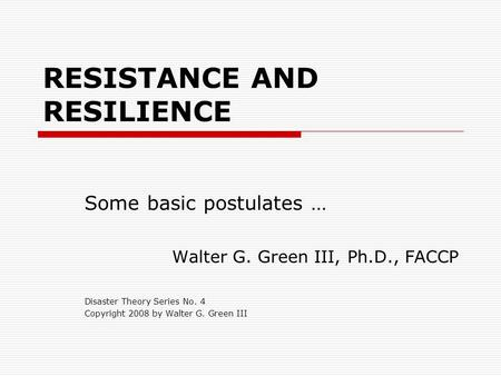 RESISTANCE AND RESILIENCE Some basic postulates … Walter G. Green III, Ph.D., FACCP Disaster Theory Series No. 4 Copyright 2008 by Walter G. Green III.