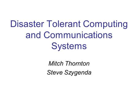 Disaster Tolerant Computing and Communications Systems Mitch Thornton Steve Szygenda.