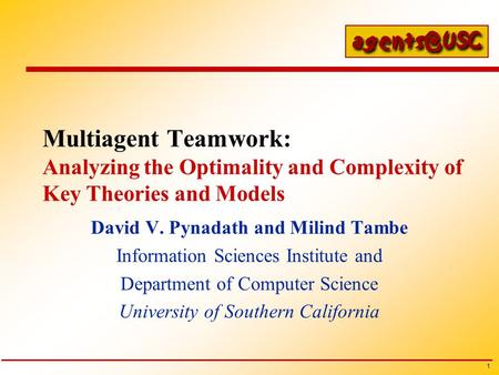 1 Multiagent Teamwork: Analyzing the Optimality and Complexity of Key Theories and Models David V. Pynadath and Milind Tambe Information Sciences Institute.