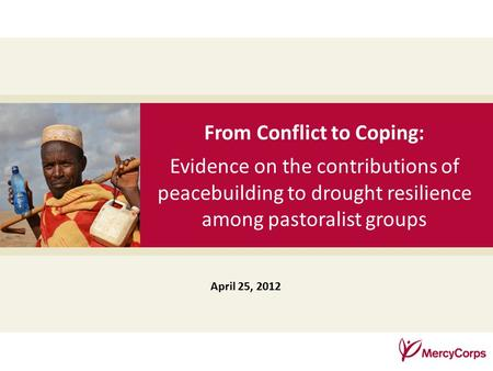 35 From Conflict to Coping: Evidence on the contributions of peacebuilding to drought resilience among pastoralist groups April 25, 2012.