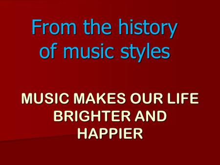MUSIC MAKES OUR LIFE BRIGHTER AND HAPPIER From the history of music styles.