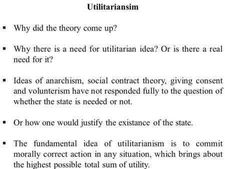 Utilitariansim  Why did the theory come up?  Why there is a need for utilitarian idea? Or is there a real need for it?  Ideas of anarchism, social contract.