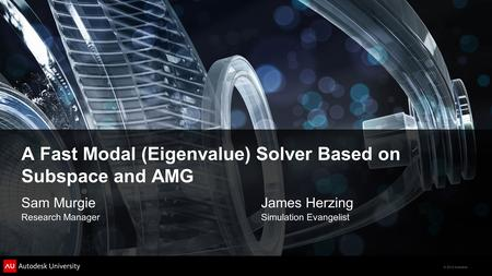 © 2012 Autodesk A Fast Modal (Eigenvalue) Solver Based on Subspace and AMG Sam MurgieJames Herzing Research ManagerSimulation Evangelist.