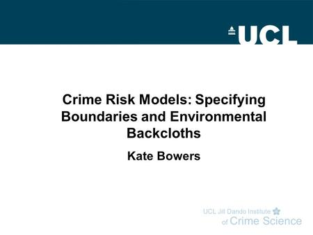 Crime Risk Models: Specifying Boundaries and Environmental Backcloths Kate Bowers.
