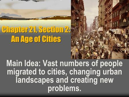 Chapter 21, Section 2: An Age of Cities Main Idea: Vast numbers of people migrated to cities, changing urban landscapes and creating new problems.