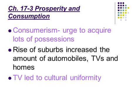 Ch. 17-3 Prosperity and Consumption Consumerism- urge to acquire lots of possessions Rise of suburbs increased the amount of automobiles, TVs and homes.