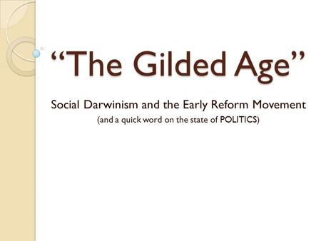 """The Gilded Age"" Social Darwinism and the Early Reform Movement (and a quick word on the state of POLITICS)"