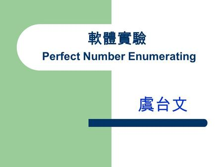 軟體實驗 Perfect Number Enumerating 虞台文. Perfect Numbers A perfect number is such that it is equal to the sum of its proper divisors, which are any divisors.