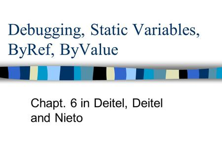Debugging, Static Variables, ByRef, ByValue Chapt. 6 in Deitel, Deitel and Nieto.