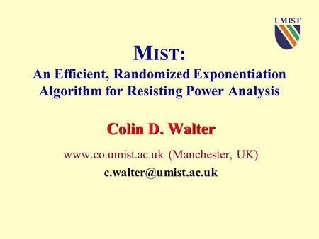 M IST : An Efficient, Randomized Exponentiation Algorithm for Resisting Power Analysis Colin D. Walter  (Manchester, UK)