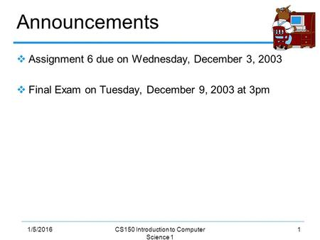 11/5/2016CS150 Introduction to Computer Science 1 Announcements  Assignment 6 due on Wednesday, December 3, 2003  Final Exam on Tuesday, December 9,