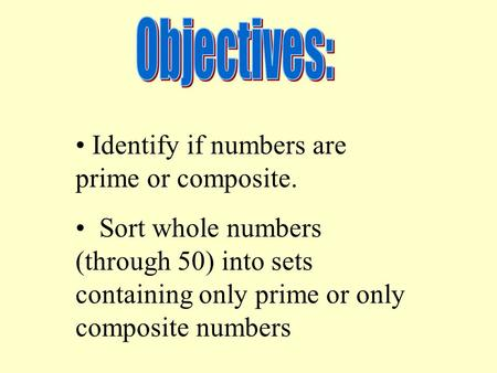 Identify if numbers are prime or composite. Sort whole numbers (through 50) into sets containing only prime or only composite numbers.