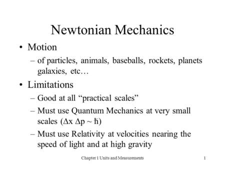 Chapter 1 Units and Measurements1 Newtonian Mechanics Motion –of particles, animals, baseballs, rockets, planets galaxies, etc… Limitations –Good at all.