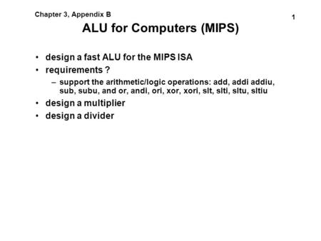 1 Chapter 3, Appendix B ALU for Computers (MIPS) design a fast ALU for the MIPS ISA requirements ? –support the arithmetic/logic operations: add, addi.
