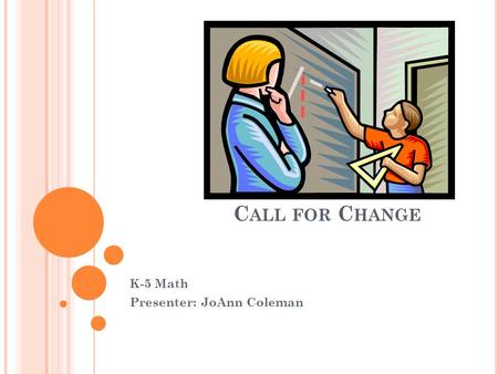C ALL FOR C HANGE K-5 Math Presenter: JoAnn Coleman.
