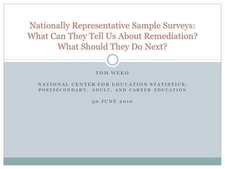 TOM WEKO NATIONAL CENTER FOR EDUCATION STATISTICS, POSTSECONDARY, ADULT, AND CAREER EDUCATION 30 JUNE 2010 Nationally Representative Sample Surveys: What.