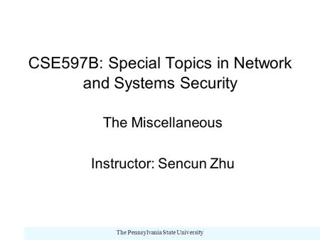 The Pennsylvania State University CSE597B: Special Topics in Network and Systems Security The Miscellaneous Instructor: Sencun Zhu.