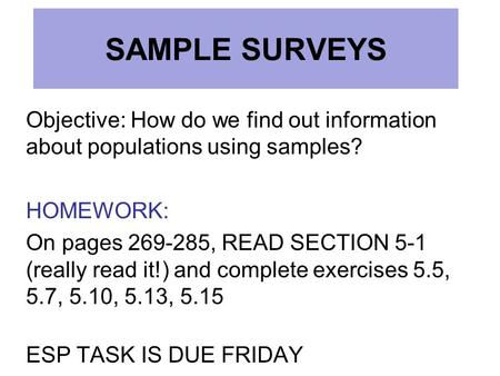 SAMPLE SURVEYS Objective: How do we find out information about populations using samples? HOMEWORK: On pages 269-285, READ SECTION 5-1 (really read it!)