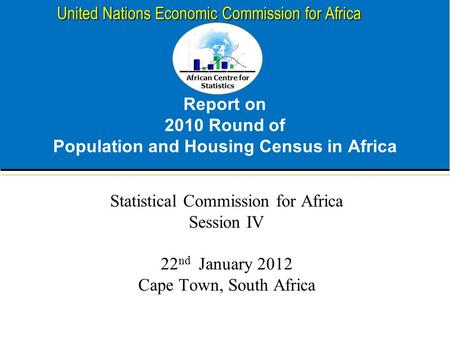African Centre for Statistics United Nations Economic Commission for Africa Report on 2010 Round of Population and Housing Census in Africa Statistical.