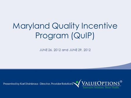 Maryland Quality Incentive Program (QuIP) JUNE 26, 2012 and JUNE 29, 2012 Presented by Karl Steinkraus - Director, Provider Relations.
