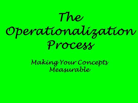 The Operationalization Process Making Your Concepts Measurable.