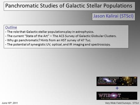 June 16 th, 2011 Very Wide Field Surveys - STScI Panchromatic Studies of Galactic Stellar Populations Jason Kalirai (STScI) Outline - The role that Galactic.