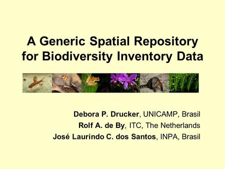 A Generic Spatial Repository for Biodiversity Inventory Data Debora P. Drucker, UNICAMP, Brasil Rolf A. de By, ITC, The Netherlands José Laurindo C. dos.