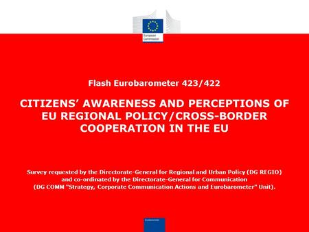 Flash Eurobarometer 423/422 CITIZENS' AWARENESS AND PERCEPTIONS OF EU REGIONAL POLICY/CROSS-BORDER COOPERATION IN THE EU Survey requested by the Directorate-General.