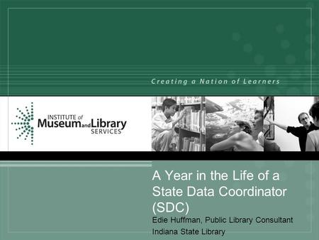 A Year in the Life of a State Data Coordinator (SDC) Edie Huffman, Public Library Consultant Indiana State Library.