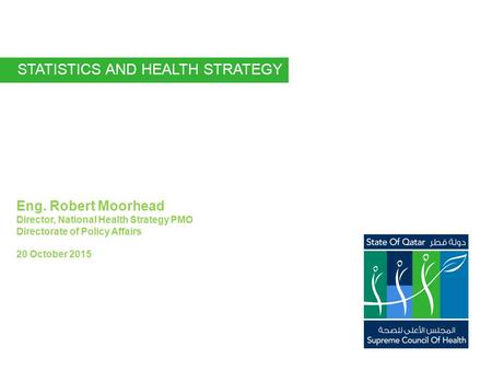 Eng. Robert Moorhead Director, National Health Strategy PMO Directorate of Policy Affairs 20 October 2015 STATISTICS AND HEALTH STRATEGY.