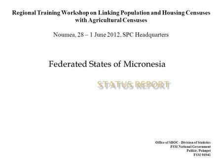 Federated States of Micronesia Regional Training Workshop on Linking Population and Housing Censuses with Agricultural Censuses Noumea, 28 – 1 June 2012,
