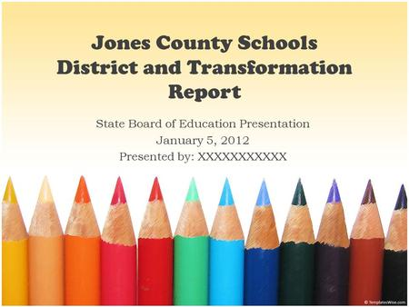 Jones County Schools District and Transformation Report State Board of Education Presentation January 5, 2012 Presented by: XXXXXXXXXXX.