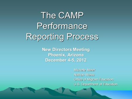 The CAMP Performance Reporting Process Michelle Meier Nathan Weiss Office of Migrant Education U.S. Department of Education New Directors Meeting Phoenix,