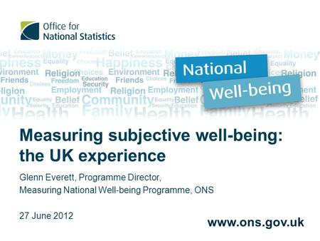 Measuring subjective well-being: the UK experience Glenn Everett, Programme Director, Measuring National Well-being Programme, ONS 27 June 2012 www.ons.gov.uk.
