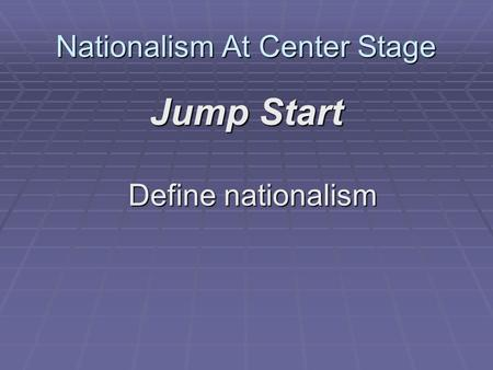 Nationalism At Center Stage Jump Start Define nationalism.