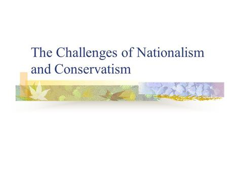 The Challenges of Nationalism and Conservatism. Nationalism Based on the concept that a nation is composed of people of like customs, language, culture.