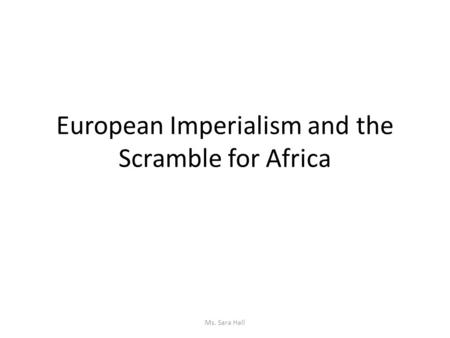 European Imperialism and the Scramble for Africa Ms. Sara Hall.