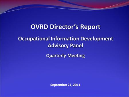 September 21, 2011 OVRD Director's Report Occupational Information Development Advisory Panel Quarterly Meeting.