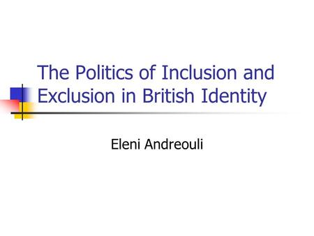 The Politics of Inclusion and Exclusion in British Identity Eleni Andreouli.