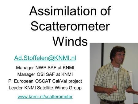 Assimilation of Scatterometer Winds Manager NWP SAF at KNMI Manager OSI SAF at KNMI PI European OSCAT Cal/Val project Leader KNMI.