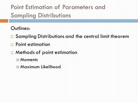 Point Estimation of Parameters and Sampling Distributions Outlines:  Sampling Distributions and the central limit theorem  Point estimation  Methods.