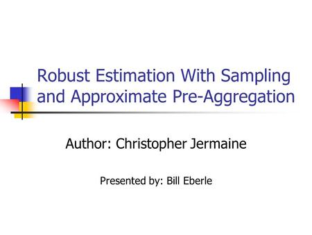 Robust Estimation With Sampling and Approximate Pre-Aggregation Author: Christopher Jermaine Presented by: Bill Eberle.
