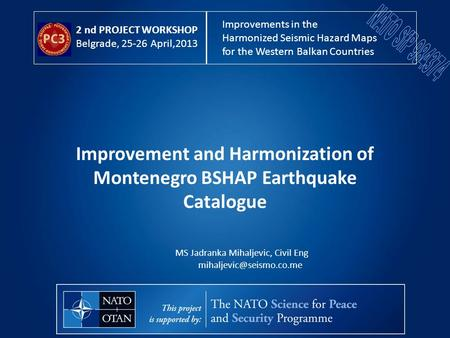 Improvement and Harmonization of Montenegro BSHAP Earthquake Catalogue MS Jadranka Mihaljevic, Civil Eng 2 nd PROJECT WORKSHOP.